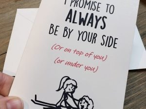 I promise to always be by your side or on top of you or under you greeting card